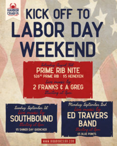 Flyer for Labor Day weekend at Harbor Crab: Kick off your Labor Day weekend right here at Harbor Crab! It all starts on Saturday, August 31st where we'll have Prime Rib Nite ($26.95 Prime Rib & $5 Heinekens) and live music with 2 Franks and a Greg starting at 8pm! On Sunday, September 1st we'll have live music with Southbound and $5 Shiner Day Quenchers! Music will kick off at 8pm.It all leads up to Labor Day where we'll have the Ed Travers Band hitting the stage at 8pm all while we serve up $5 Blue Points.
