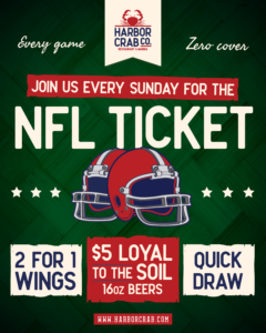 Flyer for NFL Ticket at Harbor Crab. Every game, every Sunday, zero cover. Enjoy 2 for 1 wings, $5 Loyal to the Soil 10oz beers and quick draw.