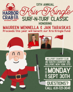 Flyer for 13th Annual Kris Kringle Surf-N-Turf Classic honoring Maureen Mennella and Jan Taraskas. Proceeds this year will benefit our Kris Kringle Fund. Located at Bellport Country Club, 40 South Country RD. in Bellport, NY 11713 on Monday, September 30th. For questions call us at 631-721-3041