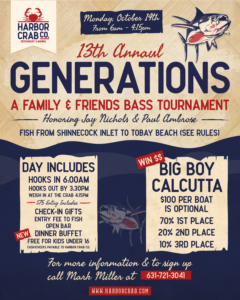 Flyer for the 13th Annual Generations, A family and friends bass tournament honoring jay nichols and paul ambrose on Monday, October 14th from 6am - 4:15pm. Fish from shinnecock inlet to tobay beach, day includes hooks in at 6am, hooks out by 3:30pm, weigh in at the crab at 4:15pm, $75 entry includes check-in gifts, entry fee to fish, open bar, dinner buffet, free for kids under 16, winn $$, big boy calcutta, $100 per boat is optional, 70% 1st place, 20% 2nd place, 10% 3rd place. For more information and to sign up, call mark miller at 631-721-3041