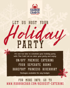 Flyer for Let us Host your Holiday Party. It's not too late to schedule your holiday party with the crab. Let us cater your party and enjoy: on/off premise catering, four separate rooms, barefoot princess riverboat. Packages available for any budget. For more info. go to www.harborcrab.com/request-catering